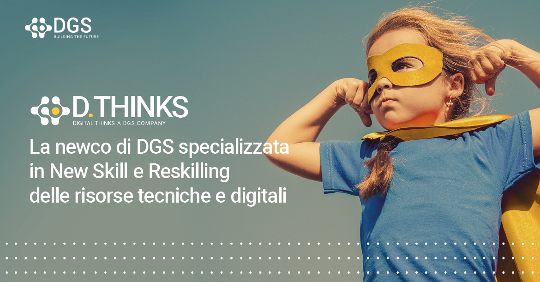 Digital Thinks: la newco di DGS specializzata in New Skill e Reskilling delle risorse tecniche digitali